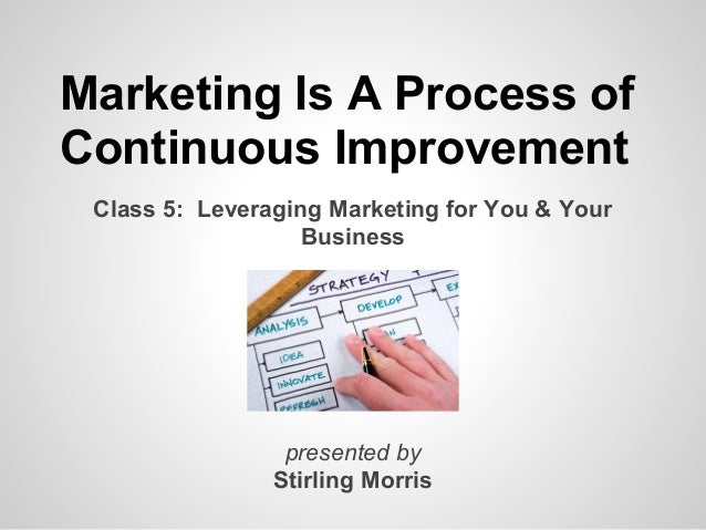 Marketing Is A Process ofContinuous Improvement Class 5: Leveraging Marketing for You & Your                   Business   ...