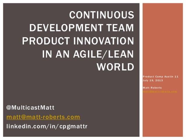 Product Camp Austin 11 July 19, 2013 Matt Roberts matt@mat t - robe r ts.co m CONTINUOUS DEVELOPMENT TEAM PRODUCT INNOVATI...