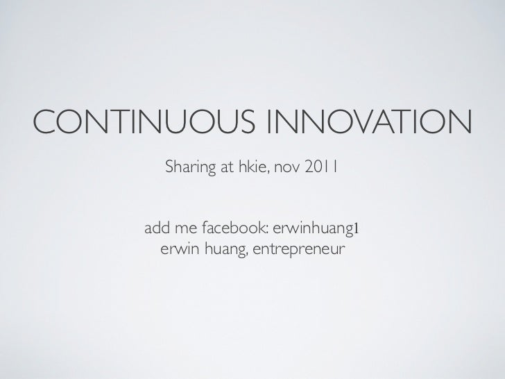 CONTINUOUS INNOVATION       Sharing at hkie, nov 2011	                    !                    !     add me facebook: erwi...