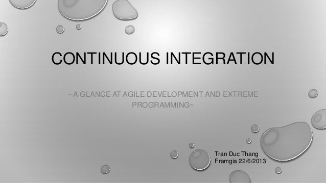 CONTINUOUS INTEGRATION~ A GLANCE AT AGILE DEVELOPMENT AND EXTREMEPROGRAMMING~Tran Duc ThangFramgia 22/6/2013