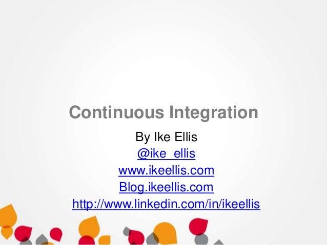 Continuous Integration By Ike Ellis @ike_ellis www.ikeellis.com Blog.ikeellis.com http://www.linkedin.com/in/ikeellis