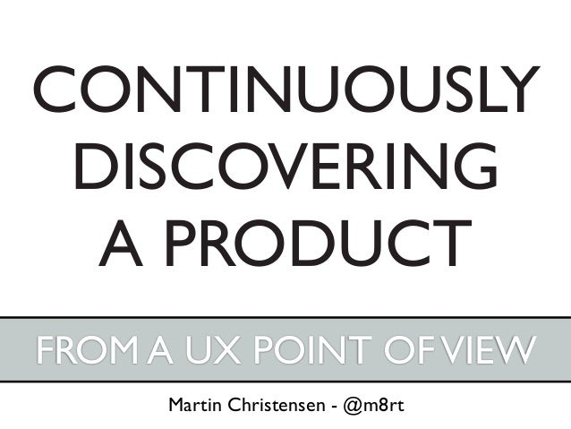 CONTINUOUSLY DISCOVERING  A PRODUCTFROM A UX POINT OF VIEW      Martin Christensen - @m8rt