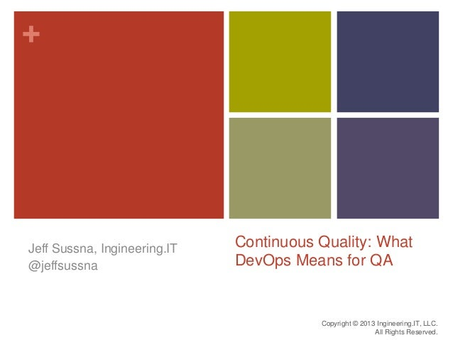 +Continuous Quality: WhatDevOps Means for QAJeff Sussna, Ingineering.IT@jeffsussnaCopyright © 2013 Ingineering.IT, LLC.All...