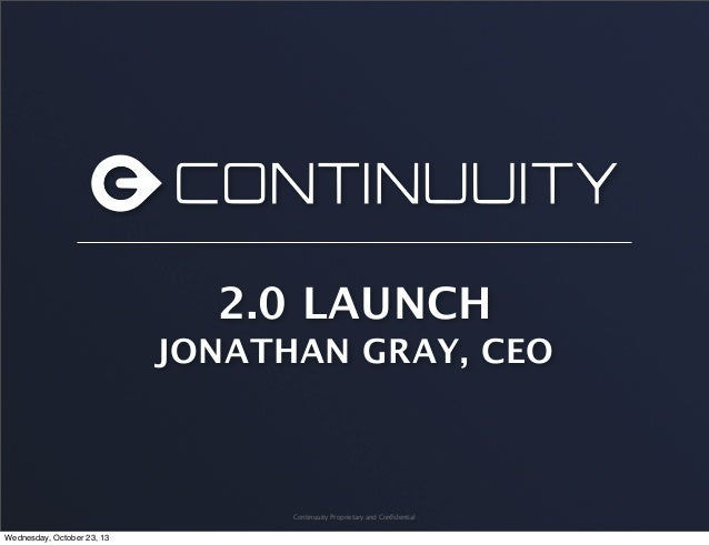 2.0 LAUNCH JONATHAN GRAY, CEO  Continuuity Proprietary and Confidential  Wednesday, October 23, 13
