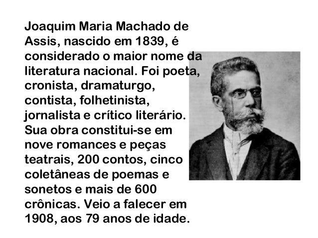 Joaquim Maria Machado de Assis, nascido em 1839, é considerado o maior nome da literatura nacional. Foi poeta, cronista, d...