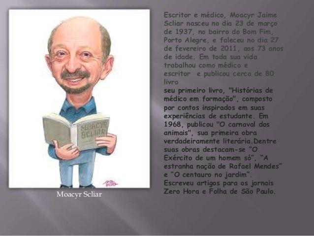 Moacyr ScliarEscritor e médico, Moacyr JaimeScliar nasceu no dia 23 de marçode 1937, no bairro do Bom Fim,Porto Alegre, e ...