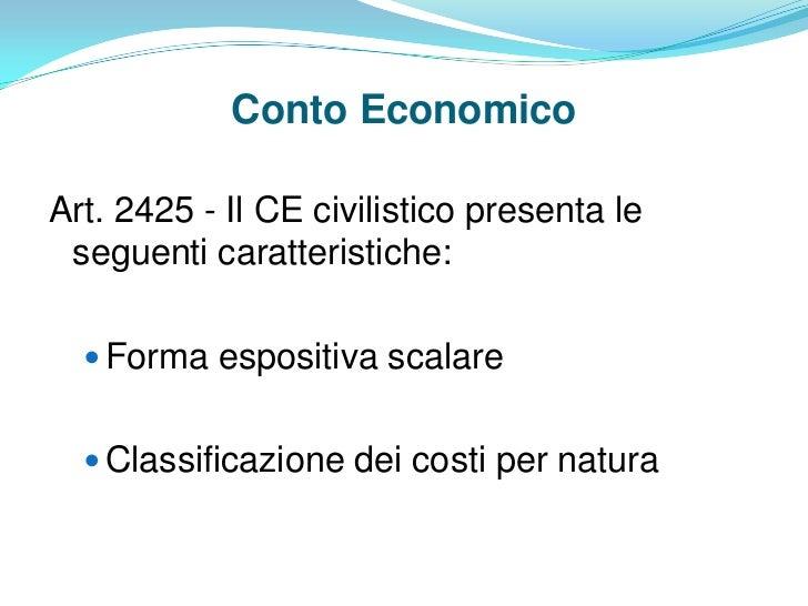 Conto EconomicoArt. 2425 - Il CE civilistico presenta le seguenti caratteristiche:   Forma espositiva scalare   Classifi...