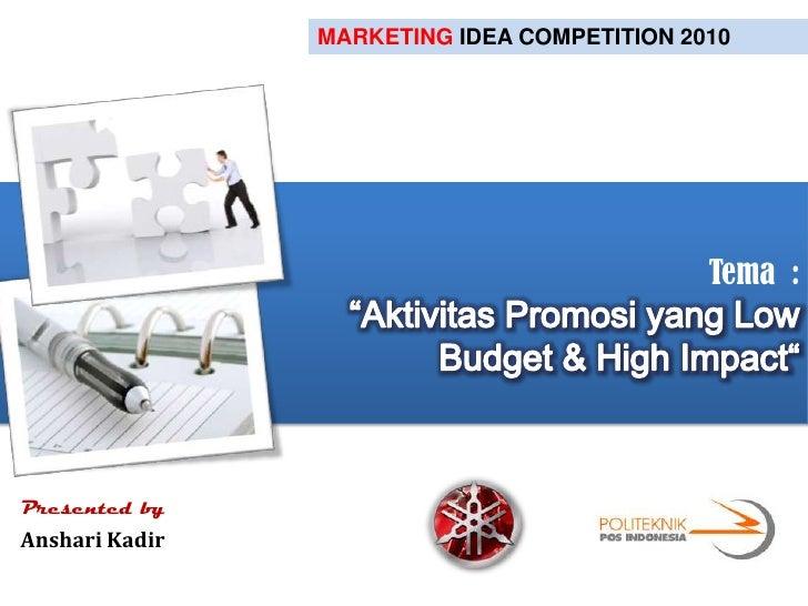 "MARKETING IDEA COMPETITION 2010<br />Tema  :""Aktivitas Promosi yang Low Budget & High Impact""<br />Presented by<br />Ansha..."
