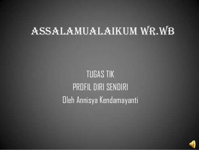 Assalamualaikum wr.wb            TUGAS TIK       PROFIL DIRI SENDIRI    Oleh Annisya Kendamayanti