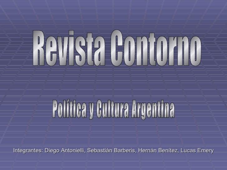 Revista Contorno Política y Cultura Argentina Integrantes: Diego Antonielli, Sebastián Barberis, Hernán Benítez, Lucas Emery