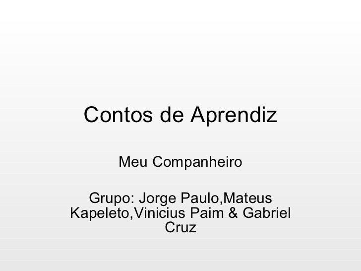 Contos de Aprendiz Meu Companheiro Grupo: Jorge Paulo,Mateus Kapeleto,Vinicius Paim & Gabriel Cruz