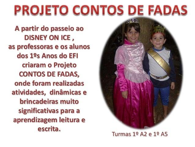 A partir do passeio aoDISNEY ON ICE ,as professoras e os alunosdos 1ºs Anos do EFIcriaram o ProjetoCONTOS DE FADAS,onde fo...