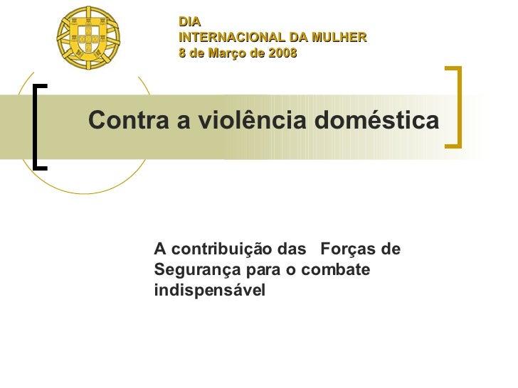 A contribuição das  Forças de Segurança para o combate indispensável  Contra a violência doméstica DIA INTERNACIONAL DA MU...