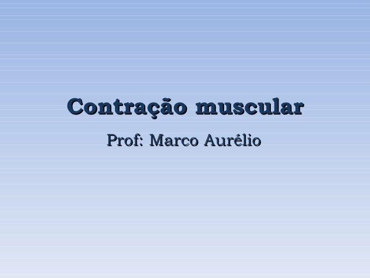 Contração muscular   Prof: Marco Aurélio