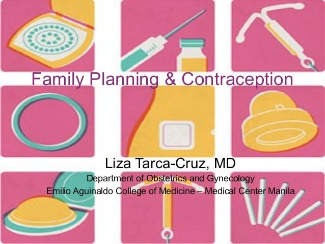 Family Planning & Contraception  Liza Tarca-Cruz, MD Department of Obstetrics and Gynecology Emilio Aguinaldo College of M...
