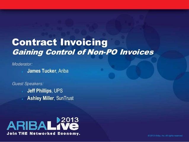 Contract InvoicingGaining Control of Non-PO InvoicesModerator:James Tucker, AribaGuest Speakers:Jeff Phillips, UPSAshley M...