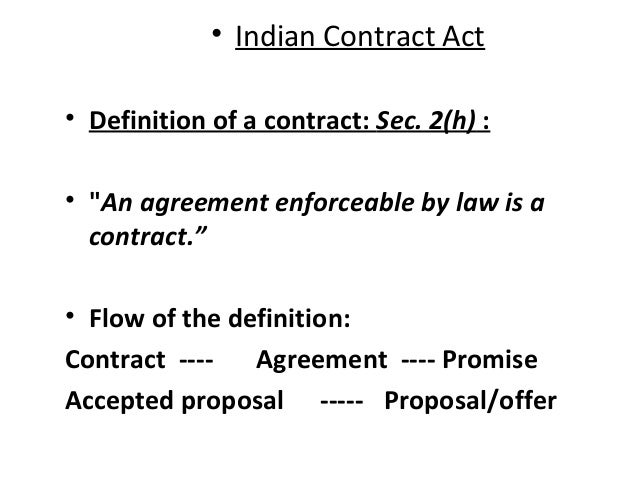 """• Indian Contract Act • Definition of a contract: Sec. 2(h) : • """"An agreement enforceable by law is a contract."""" • Flow of..."""