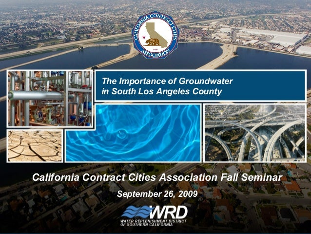 California Contract Cities Association Fall Seminar September 26, 2009 The Importance of Groundwater in South Los Angeles ...