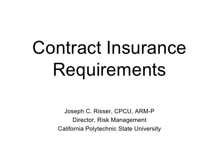 Contract Insurance Requirements Joseph C. Risser, CPCU, ARM-P Director, Risk Management California Polytechnic State Unive...