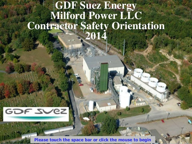 GDF Suez Energy Milford Power LLC Contractor Safety Orientation 2014 Please touch the space bar or click the mouse to begin