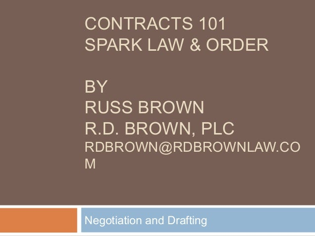 CONTRACTS 101 SPARK LAW & ORDER BY RUSS BROWN R.D. BROWN, PLC RDBROWN@RDBROWNLAW.CO M Negotiation and Drafting