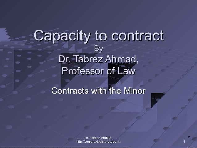 Capacity to contract                    By   Dr. Tabrez Ahmad,   Professor of Law  Contracts with the Minor               ...