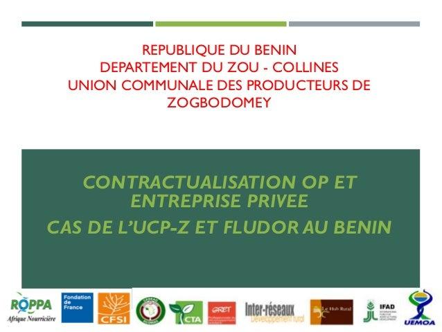 REPUBLIQUE DU BENIN DEPARTEMENT DU ZOU - COLLINES UNION COMMUNALE DES PRODUCTEURS DE ZOGBODOMEY CONTRACTUALISATION OP ET E...