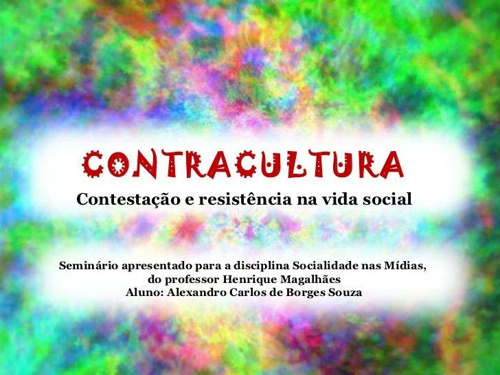CONTRACULTURA Contestação e resistência na vida social Seminário apresentado para a disciplina Socialidade nas Mídias,  do...