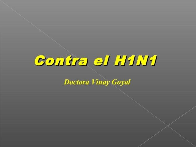 Contra el H1N1Contra el H1N1 Doctora Vinay Goyal