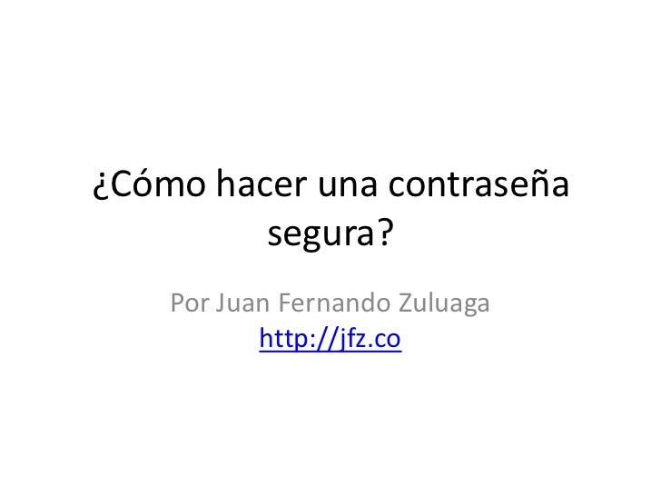 ¿Cómo hacer una contraseña segura?<br />Por Juan Fernando Zuluagahttp://jfz.co<br />
