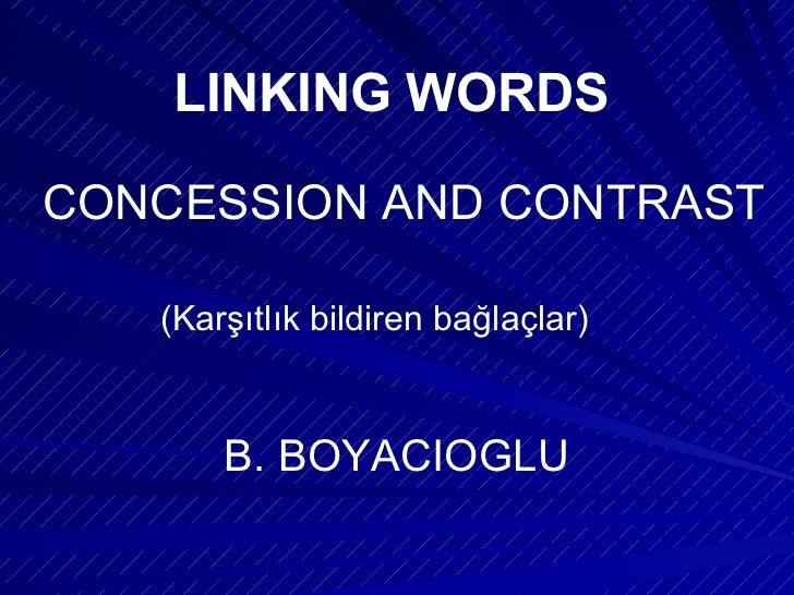 LINKING WORDS CONCESSION AND CONTRAST (Karşıtlık bildiren bağlaçlar) B. BOYACIOGLU