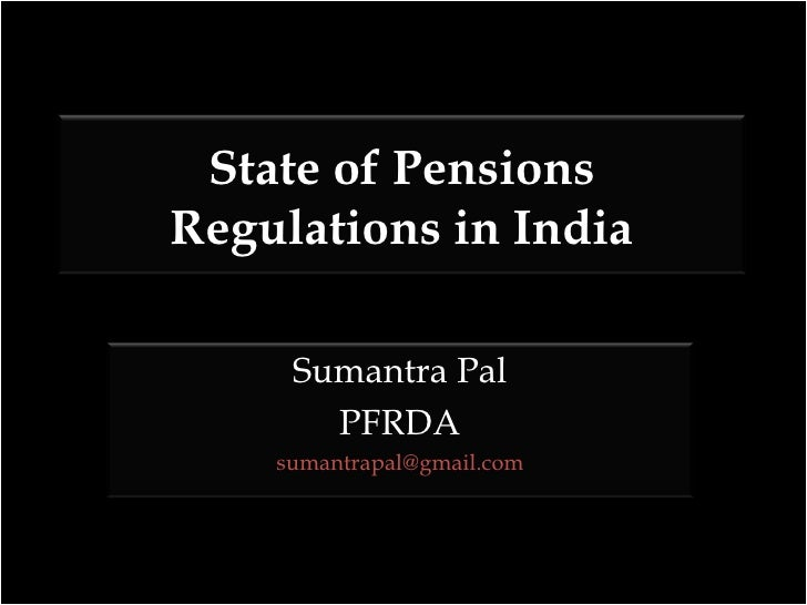 State of Pensions Regulations in India Sumantra Pal PFRDA [email_address]