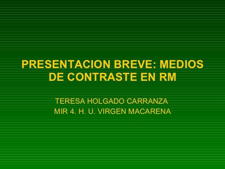 PRESENTACION BREVE: MEDIOS DE CONTRASTE EN RM TERESA HOLGADO CARRANZA  MIR 4. H. U. VIRGEN MACARENA