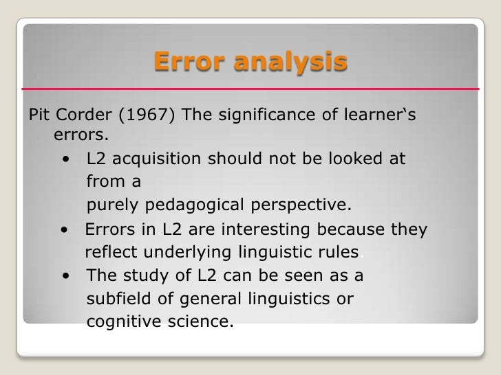 errors analysis in language learning Error analysis in language teaching and learning is the study of the unacceptable forms produced by someone learning a language, especially a foreign language.