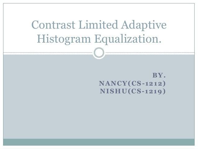 Contrast Limited Adaptive Histogram Equalization.                       BY.            NANCY(CS-1212)            NISHU(CS-...