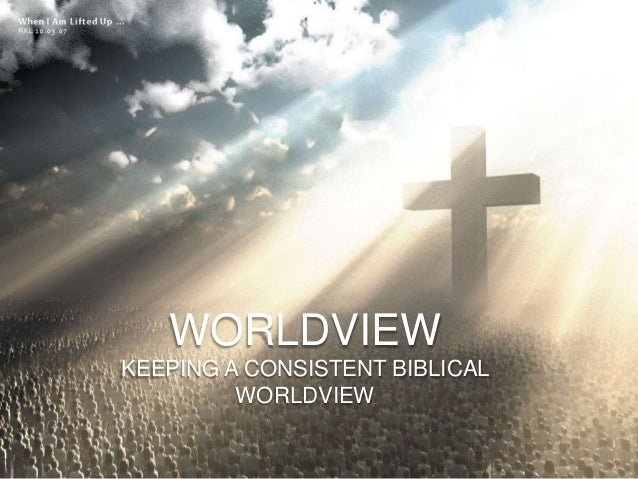 WORLDVIEWKEEPING A CONSISTENT BIBLICAL         WORLDVIEW