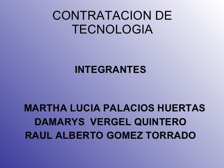 CONTRATACION DE TECNOLOGIA <ul><li>INTEGRANTES </li></ul><ul><li>MARTHA LUCIA PALACIOS HUERTAS </li></ul><ul><li>DAMARYS  ...