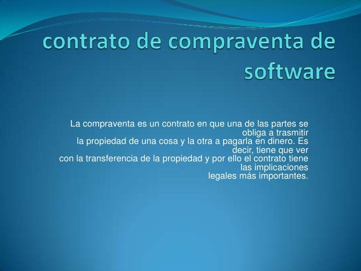 contrato de compraventa de software<br />La compraventa es un contrato en que una de las partes se obliga a trasmitirla pr...