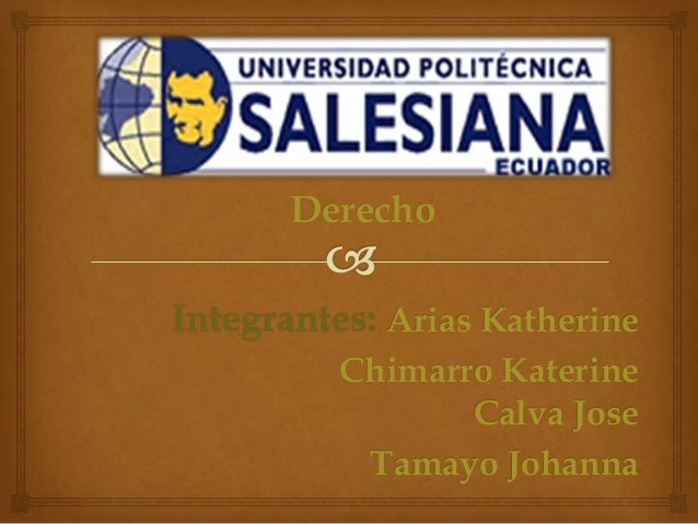 Derecho Integrantes: Arias Katherine Chimarro Katerine Calva Jose Tamayo Johanna