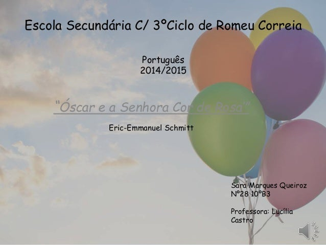 """Óscar e a Senhora Cor de Rosa'"" Eric-Emmanuel Schmitt Sara Marques Queiroz Nº28 10ºB3 Professora: Lucília Castro Escola S..."