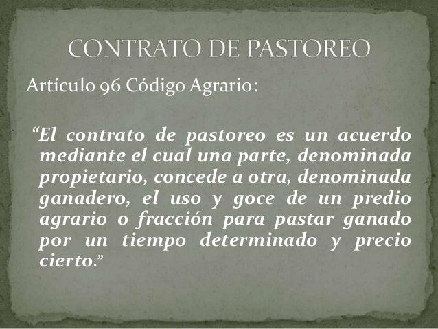 """Artículo 96 Código Agrario:""""El contrato de pastoreo es un acuerdomediante el cual una parte, denominadapropietario, conced..."""
