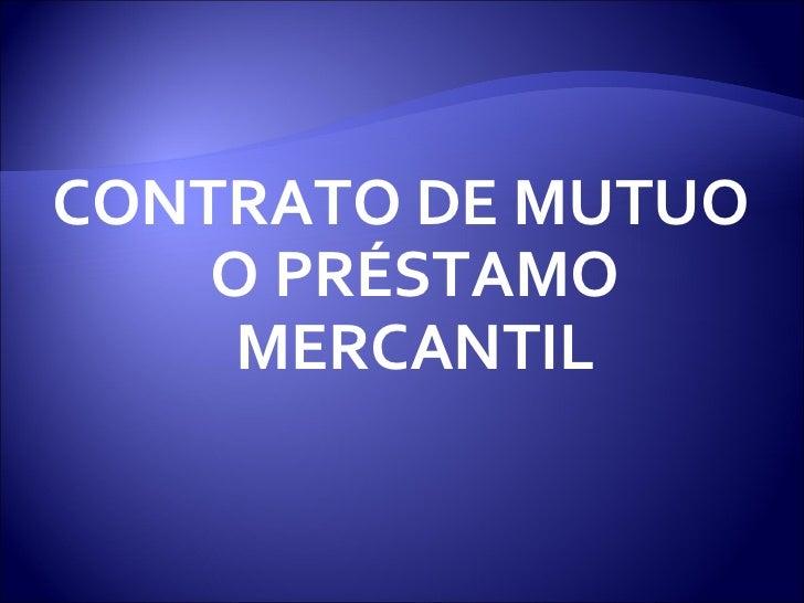 <ul><li>CONTRATO DE MUTUO O PRÉSTAMO MERCANTIL </li></ul>