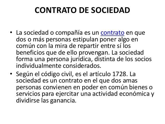 CONTRATO DE SOCIEDAD • La sociedad o compañía es un contrato en que dos o más personas estipulan poner algo en común con l...