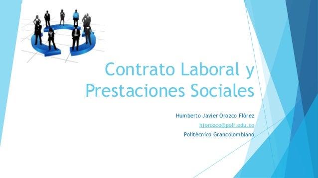 Contrato Laboral y Prestaciones Sociales Humberto Javier Orozco Flórez hjorozco@poli.edu.co Politécnico Grancolombiano