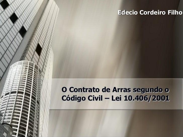 O Contrato de Arras segundo o Código Civil – Lei 10.406/2001 Edecio Cordeiro Filho