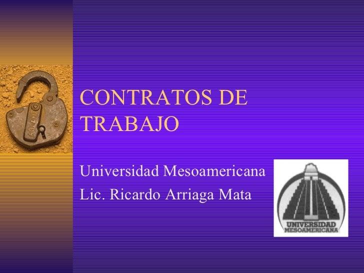 CONTRATOS DE TRABAJO Universidad Mesoamericana Lic. Ricardo Arriaga Mata