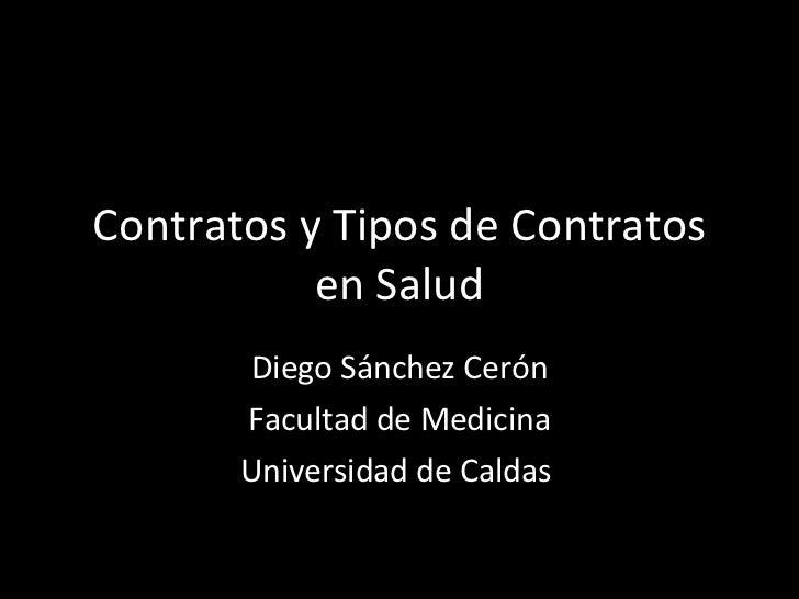 Contratos y Tipos de Contratos en Salud Diego Sánchez Cerón Facultad de Medicina Universidad de Caldas