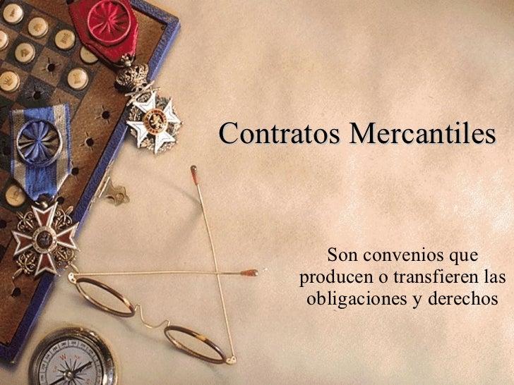 Contratos Mercantiles Son convenios que producen o transfieren las obligaciones y derechos
