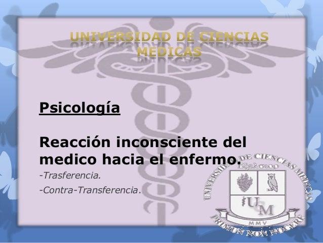 Psicología Reacción inconsciente del medico hacia el enfermo. -Trasferencia. -Contra-Transferencia.