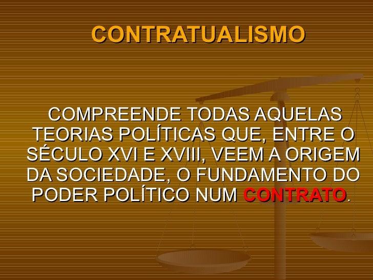 CONTRATUALISMO COMPREENDE TODAS AQUELAS TEORIAS POLÍTICAS QUE, ENTRE O SÉCULO XVI E XVIII, VEEM A ORIGEM DA SOCIEDADE, O F...